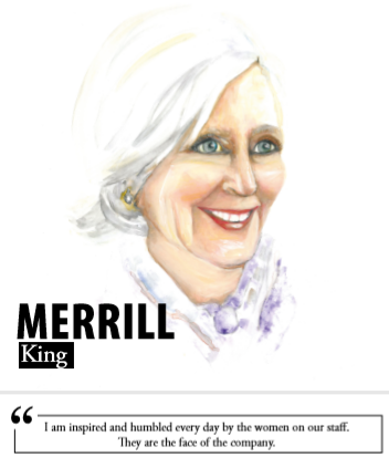 Merrill King - I am inspired and humbled every day by the women on our staff. They are the face of the company